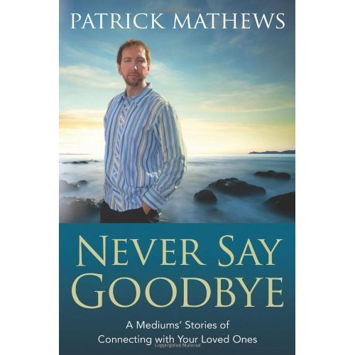Never Say Goodbye: A Medium's Stories of Connecting with Your Loved Ones