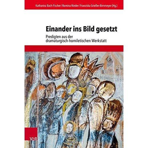 Einander Ins Bild Gesetzt: Predigten Aus Der Dramaturgisch-Homiletischen Werkstatt