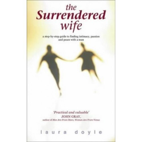 The Surrendered Wife: a Step by Step Guide to Finding Intimacy, Passion and Peace with Your Man