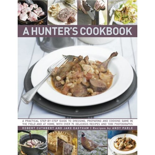 The Hunter's Cookbook: A Practical Step-By-Step Guide to Dressing, Preparing and Cooking Game, in the Field and at Home