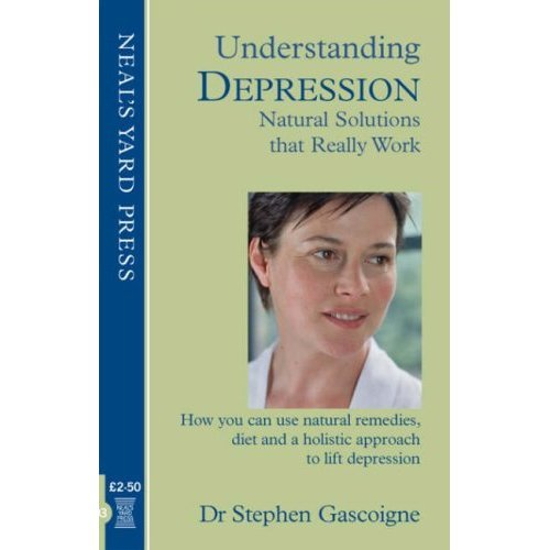 Understanding Depression - Natural Solutions That Really Work: How You Can Use Natural Remedies, Diet and a Holistic Approach to Lift Depression (...