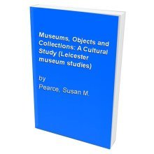 Museums, Objects and Collections: A Cultural Study (Leicester museum studies)